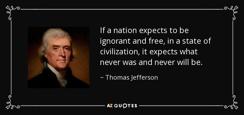 If a nation expects to be ignorant and free, in a state of civilization, it expects what never was and never will be. - Thomas Jefferson