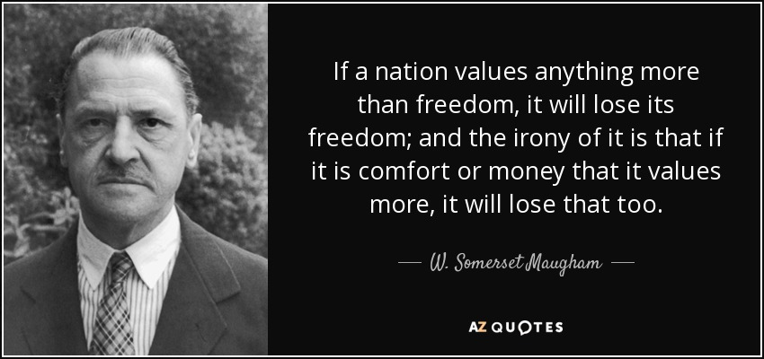 If a nation values anything more than freedom, it will lose its freedom; and the irony of it is that if it is comfort or money that it values more, it will lose that too. - W. Somerset Maugham