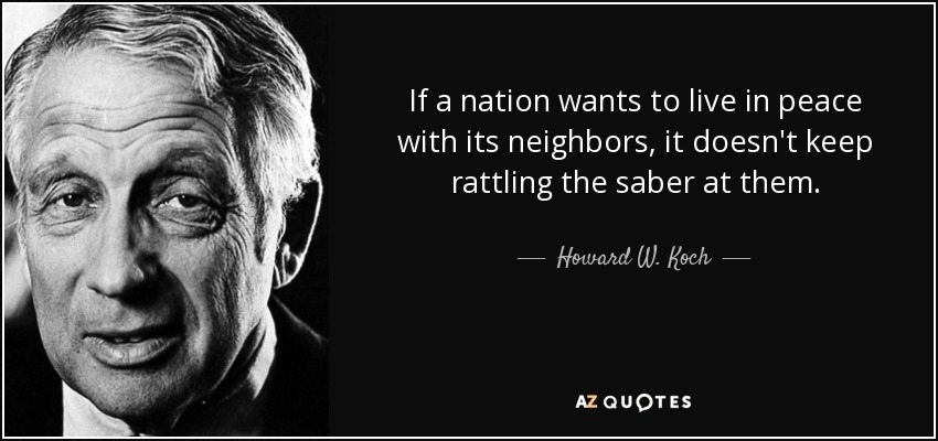 If a nation wants to live in peace with its neighbors, it doesn't keep rattling the saber at them. - Howard W. Koch
