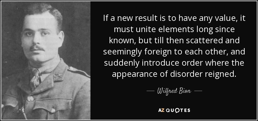 If a new result is to have any value, it must unite elements long since known, but till then scattered and seemingly foreign to each other, and suddenly introduce order where the appearance of disorder reigned. - Wilfred Bion
