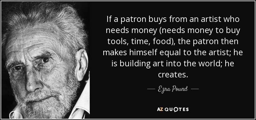 If a patron buys from an artist who needs money (needs money to buy tools, time, food), the patron then makes himself equal to the artist; he is building art into the world; he creates. - Ezra Pound