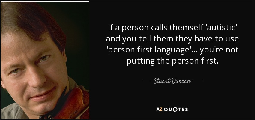 If a person calls themself 'autistic' and you tell them they have to use 'person first language'... you're not putting the person first. - Stuart Duncan