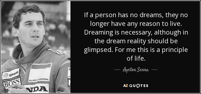 If a person has no dreams, they no longer have any reason to live. Dreaming is necessary, although in the dream reality should be glimpsed. For me this is a principle of life. - Ayrton Senna