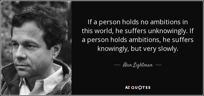 If a person holds no ambitions in this world, he suffers unknowingly. If a person holds ambitions, he suffers knowingly, but very slowly. - Alan Lightman