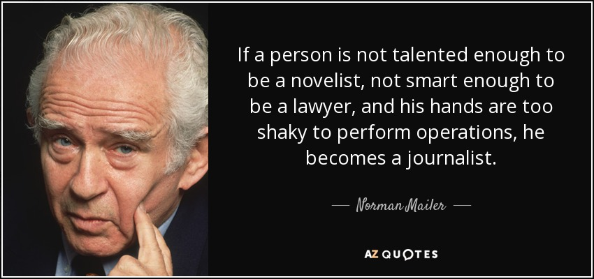If a person is not talented enough to be a novelist, not smart enough to be a lawyer, and his hands are too shaky to perform operations, he becomes a journalist. - Norman Mailer