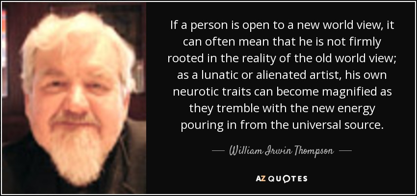 If a person is open to a new world view, it can often mean that he is not firmly rooted in the reality of the old world view; as a lunatic or alienated artist, his own neurotic traits can become magnified as they tremble with the new energy pouring in from the universal source. - William Irwin Thompson
