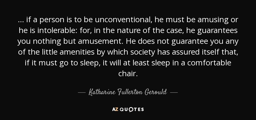 ... if a person is to be unconventional, he must be amusing or he is intolerable: for, in the nature of the case, he guarantees you nothing but amusement. He does not guarantee you any of the little amenities by which society has assured itself that, if it must go to sleep, it will at least sleep in a comfortable chair. - Katharine Fullerton Gerould