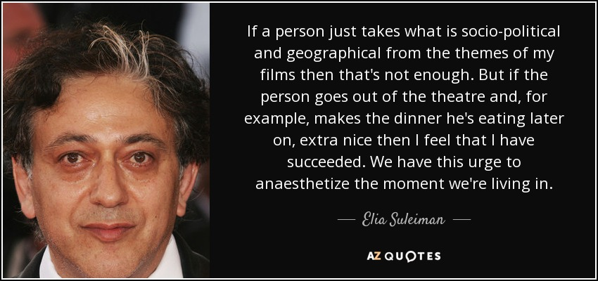 If a person just takes what is socio-political and geographical from the themes of my films then that's not enough. But if the person goes out of the theatre and, for example, makes the dinner he's eating later on, extra nice then I feel that I have succeeded. We have this urge to anaesthetize the moment we're living in. - Elia Suleiman