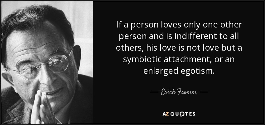 If a person loves only one other person and is indifferent to all others, his love is not love but a symbiotic attachment, or an enlarged egotism. - Erich Fromm