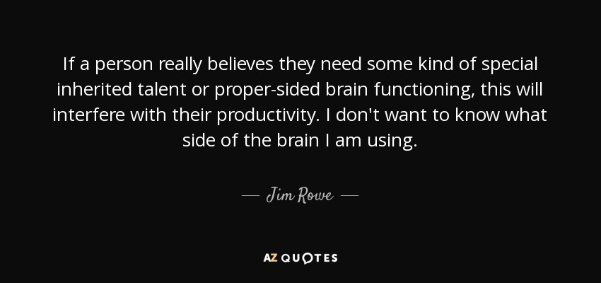 If a person really believes they need some kind of special inherited talent or proper-sided brain functioning, this will interfere with their productivity. I don't want to know what side of the brain I am using. - Jim Rowe