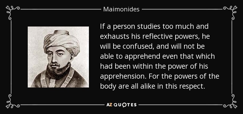 If a person studies too much and exhausts his reflective powers, he will be confused, and will not be able to apprehend even that which had been within the power of his apprehension. For the powers of the body are all alike in this respect. - Maimonides