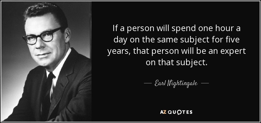 If a person will spend one hour a day on the same subject for five years, that person will be an expert on that subject. - Earl Nightingale