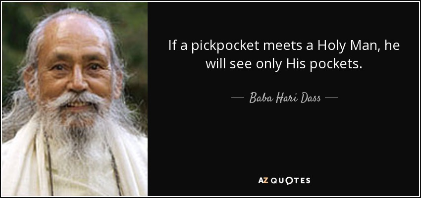 If a pickpocket meets a Holy Man, he will see only His pockets. - Baba Hari Dass