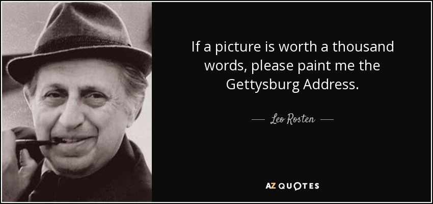 If a picture is worth a thousand words, please paint me the Gettysburg Address. - Leo Rosten