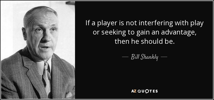 If a player is not interfering with play or seeking to gain an advantage, then he should be. - Bill Shankly