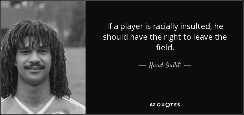 If a player is racially insulted, he should have the right to leave the field. - Ruud Gullit