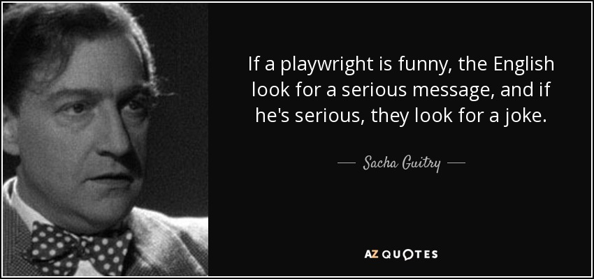 If a playwright is funny, the English look for a serious message, and if he's serious, they look for a joke. - Sacha Guitry