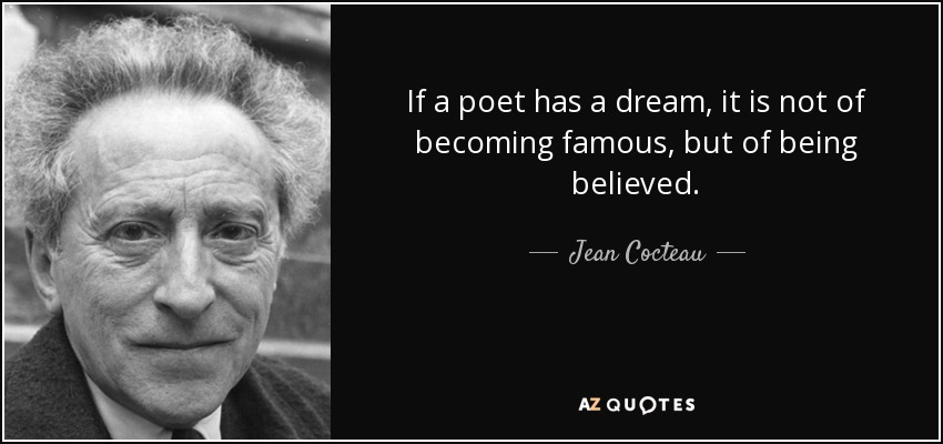 If a poet has a dream, it is not of becoming famous, but of being believed. - Jean Cocteau