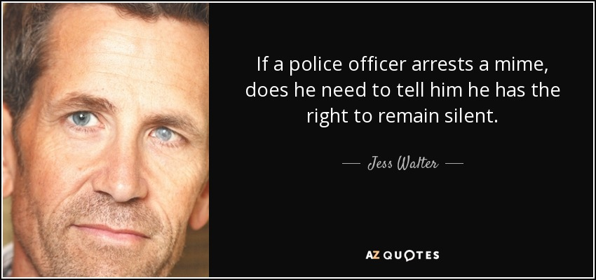 If a police officer arrests a mime, does he need to tell him he has the right to remain silent. - Jess Walter