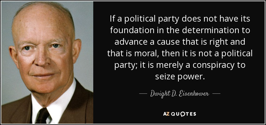 If a political party does not have its foundation in the determination to advance a cause that is right and that is moral, then it is not a political party; it is merely a conspiracy to seize power. - Dwight D. Eisenhower