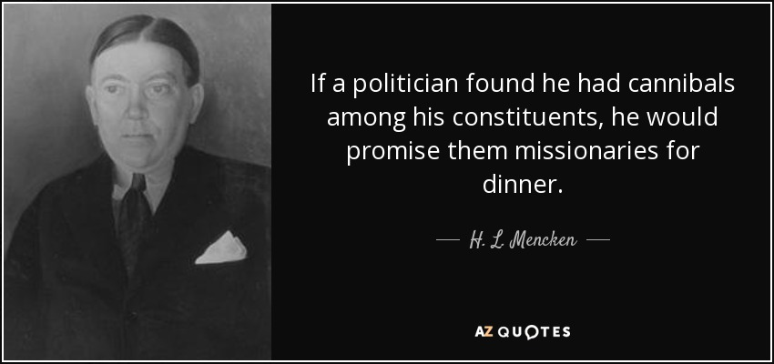 If a politician found he had cannibals among his constituents, he would promise them missionaries for dinner. - H. L. Mencken