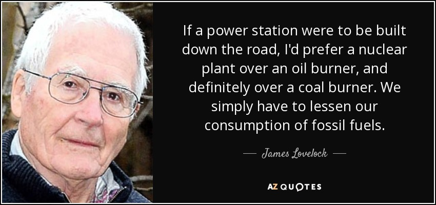 If a power station were to be built down the road, I'd prefer a nuclear plant over an oil burner, and definitely over a coal burner. We simply have to lessen our consumption of fossil fuels. - James Lovelock