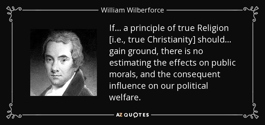 If . . . a principle of true Religion [i.e., true Christianity] should . . . gain ground, there is no estimating the effects on public morals, and the consequent influence on our political welfare. - William Wilberforce