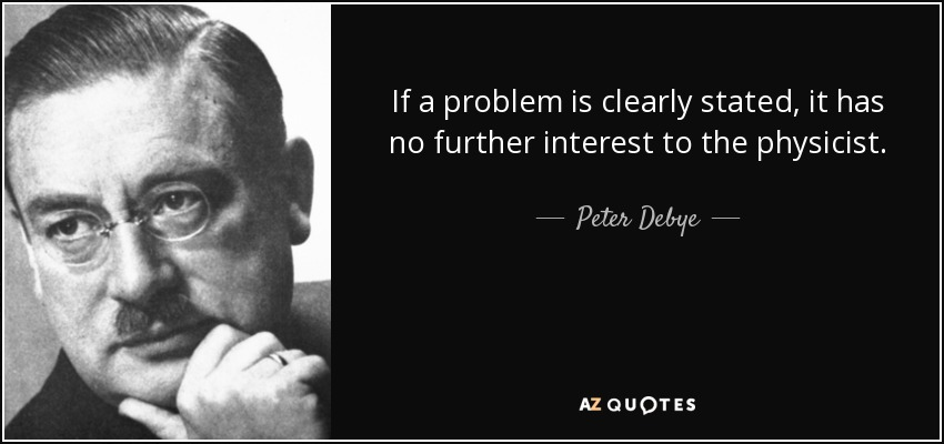 If a problem is clearly stated, it has no further interest to the physicist. - Peter Debye