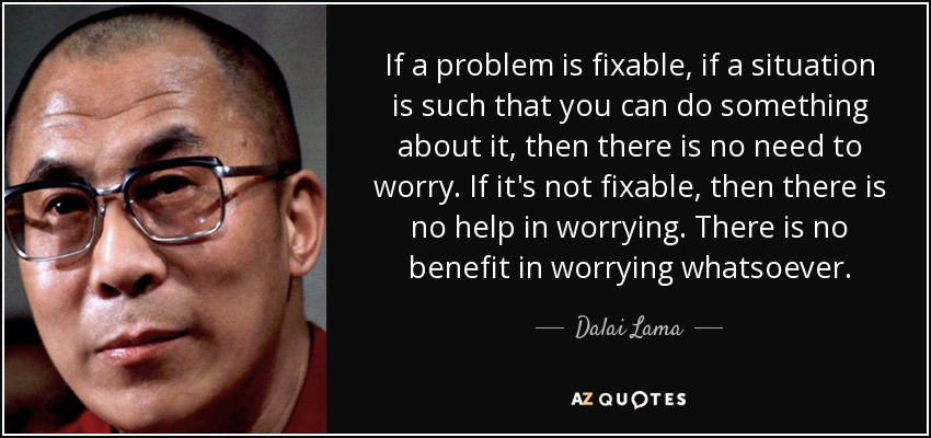 If a problem is fixable, if a situation is such that you can do something about it, then there is no need to worry. If it's not fixable, then there is no help in worrying. There is no benefit in worrying whatsoever. - Dalai Lama