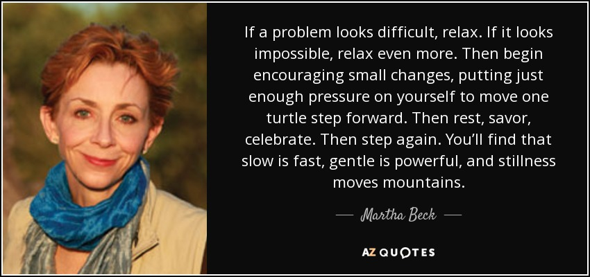 If a problem looks difficult, relax. If it looks impossible, relax even more. Then begin encouraging small changes, putting just enough pressure on yourself to move one turtle step forward. Then rest, savor, celebrate. Then step again. You'll find that slow is fast, gentle is powerful, and stillness moves mountains. - Martha Beck