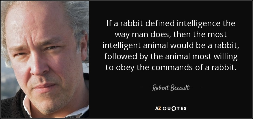 If a rabbit defined intelligence the way man does, then the most intelligent animal would be a rabbit, followed by the animal most willing to obey the commands of a rabbit. - Robert Breault