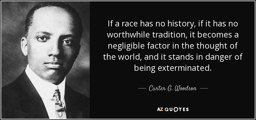If a race has no history, if it has no worthwhile tradition, it becomes a negligible factor in the thought of the world, and it stands in danger of being exterminated. - Carter G. Woodson