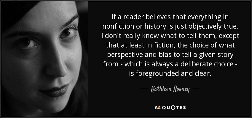 If a reader believes that everything in nonfiction or history is just objectively true, I don't really know what to tell them, except that at least in fiction, the choice of what perspective and bias to tell a given story from - which is always a deliberate choice - is foregrounded and clear. - Kathleen Rooney