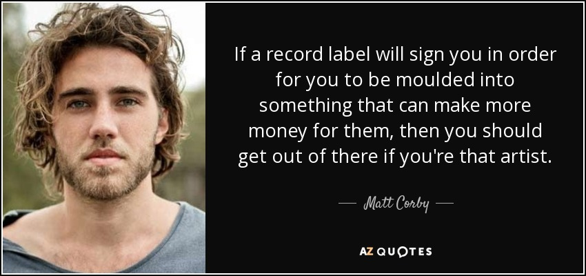 If a record label will sign you in order for you to be moulded into something that can make more money for them, then you should get out of there if you're that artist. - Matt Corby