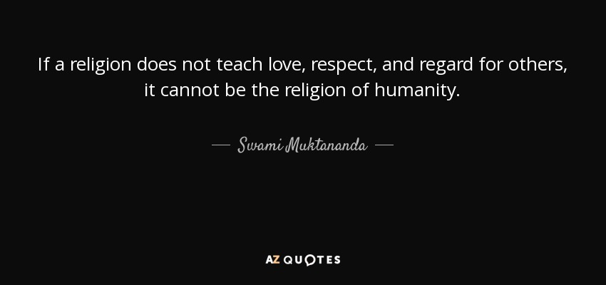 If a religion does not teach love, respect, and regard for others, it cannot be the religion of humanity. - Swami Muktananda