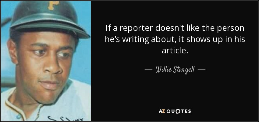 If a reporter doesn't like the person he's writing about, it shows up in his article. - Willie Stargell