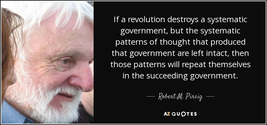 If a revolution destroys a systematic government, but the systematic patterns of thought that produced that government are left intact, then those patterns will repeat themselves in the succeeding government. - Robert M. Pirsig