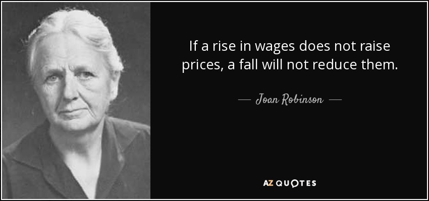 If a rise in wages does not raise prices, a fall will not reduce them. - Joan Robinson