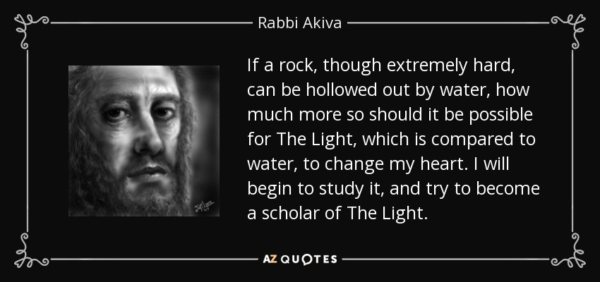 If a rock, though extremely hard, can be hollowed out by water, how much more so should it be possible for The Light, which is compared to water, to change my heart. I will begin to study it, and try to become a scholar of The Light. - Rabbi Akiva