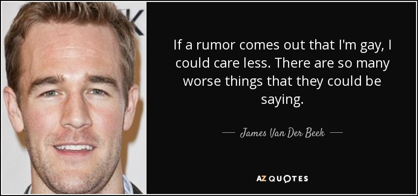 If a rumor comes out that I'm gay, I could care less. There are so many worse things that they could be saying. - James Van Der Beek