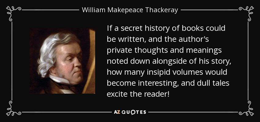 If a secret history of books could be written, and the author's private thoughts and meanings noted down alongside of his story, how many insipid volumes would become interesting, and dull tales excite the reader! - William Makepeace Thackeray