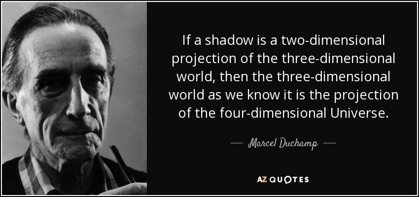 If a shadow is a two-dimensional projection of the three-dimensional world, then the three-dimensional world as we know it is the projection of the four-dimensional Universe. - Marcel Duchamp