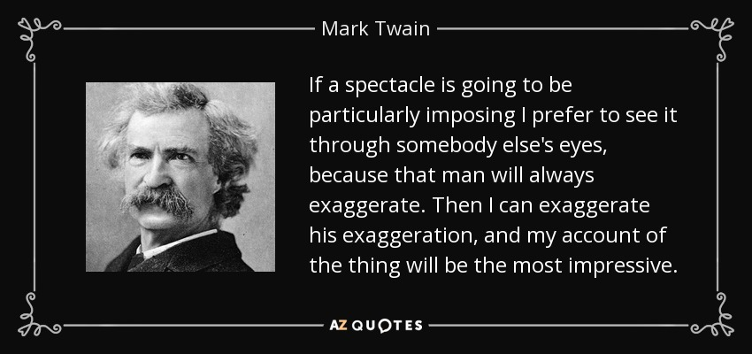 If a spectacle is going to be particularly imposing I prefer to see it through somebody else's eyes, because that man will always exaggerate. Then I can exaggerate his exaggeration, and my account of the thing will be the most impressive. - Mark Twain