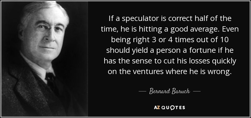 If a speculator is correct half of the time, he is hitting a good average. Even being right 3 or 4 times out of 10 should yield a person a fortune if he has the sense to cut his losses quickly on the ventures where he is wrong. - Bernard Baruch