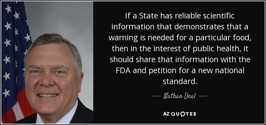 If a State has reliable scientific information that demonstrates that a warning is needed for a particular food, then in the interest of public health, it should share that information with the FDA and petition for a new national standard. - Nathan Deal