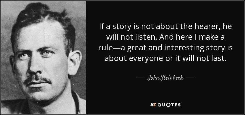 If a story is not about the hearer, he will not listen. And here I make a rule—a great and interesting story is about everyone or it will not last. - John Steinbeck