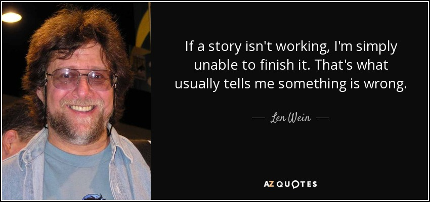 If a story isn't working, I'm simply unable to finish it. That's what usually tells me something is wrong. - Len Wein