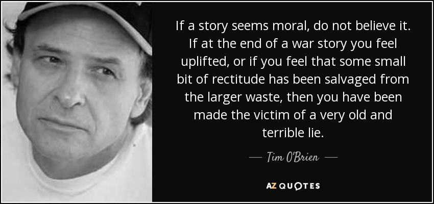 If a story seems moral, do not believe it. If at the end of a war story you feel uplifted, or if you feel that some small bit of rectitude has been salvaged from the larger waste, then you have been made the victim of a very old and terrible lie. - Tim O'Brien