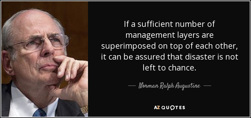 If a sufficient number of management layers are superimposed on top of each other, it can be assured that disaster is not left to chance. - Norman Ralph Augustine