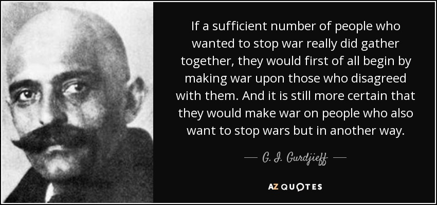 If a sufficient number of people who wanted to stop war really did gather together, they would first of all begin by making war upon those who disagreed with them. And it is still more certain that they would make war on people who also want to stop wars but in another way. - G. I. Gurdjieff